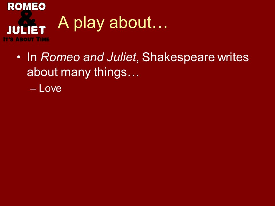 A play about… In Romeo and Juliet, Shakespeare writes about many things… –Love