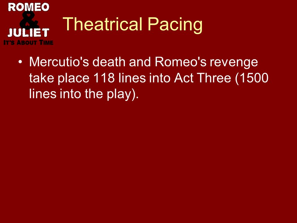 Theatrical Pacing Mercutio s death and Romeo s revenge take place 118 lines into Act Three (1500 lines into the play).