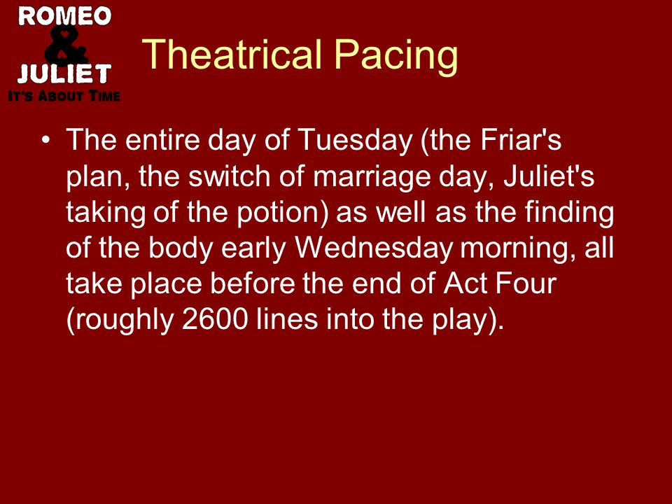 Theatrical Pacing The entire day of Tuesday (the Friar s plan, the switch of marriage day, Juliet s taking of the potion) as well as the finding of the body early Wednesday morning, all take place before the end of Act Four (roughly 2600 lines into the play).