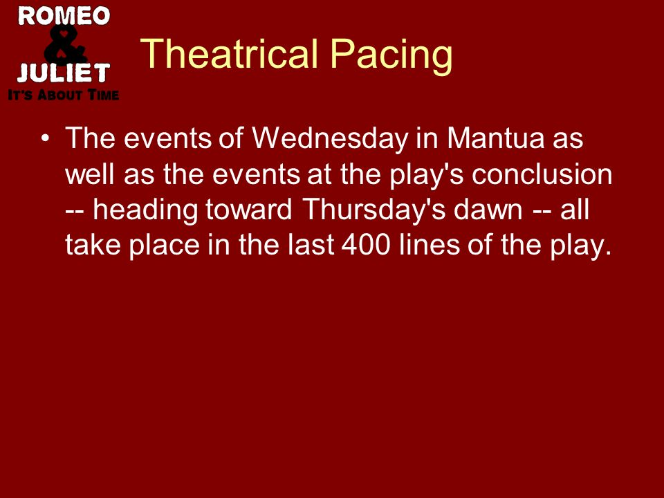 Theatrical Pacing The events of Wednesday in Mantua as well as the events at the play s conclusion -- heading toward Thursday s dawn -- all take place in the last 400 lines of the play.