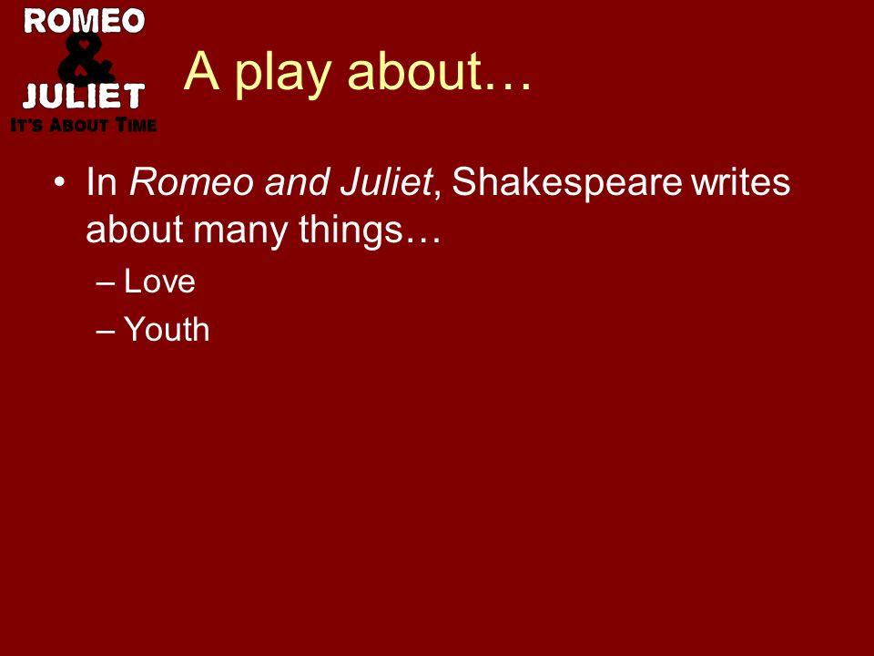 A play about… In Romeo and Juliet, Shakespeare writes about many things… –Love –Youth