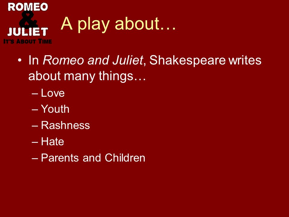 A play about… In Romeo and Juliet, Shakespeare writes about many things… –Love –Youth –Rashness –Hate –Parents and Children