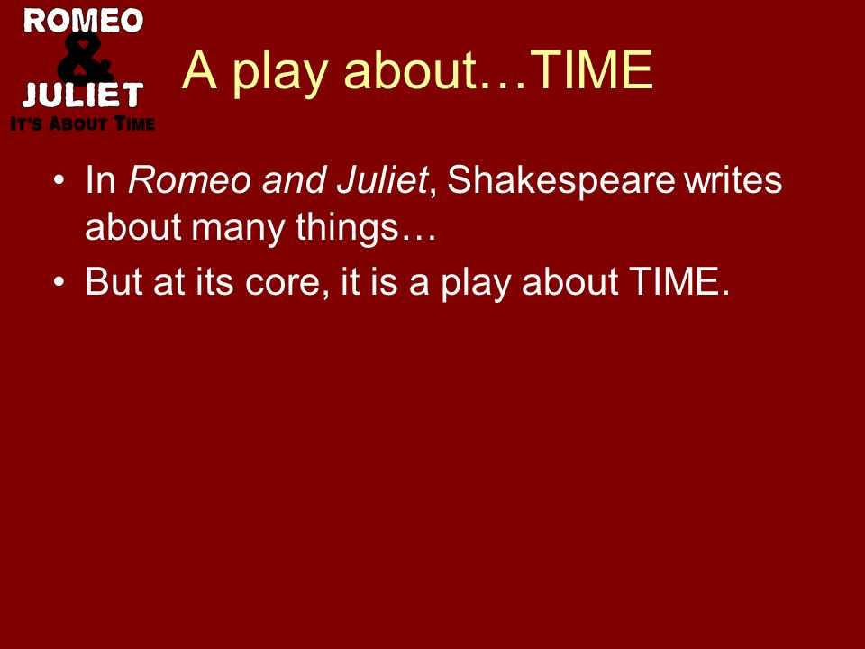 A play about…TIME In Romeo and Juliet, Shakespeare writes about many things… But at its core, it is a play about TIME.