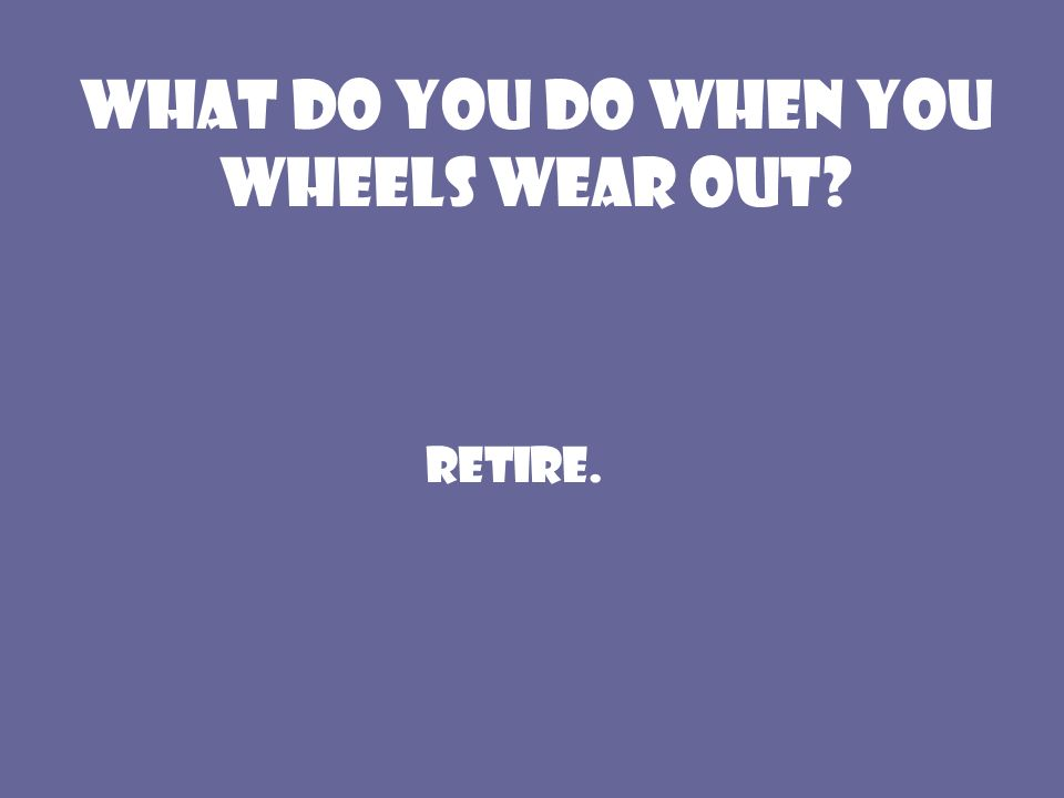 What do you do when you wheels wear out Retire.