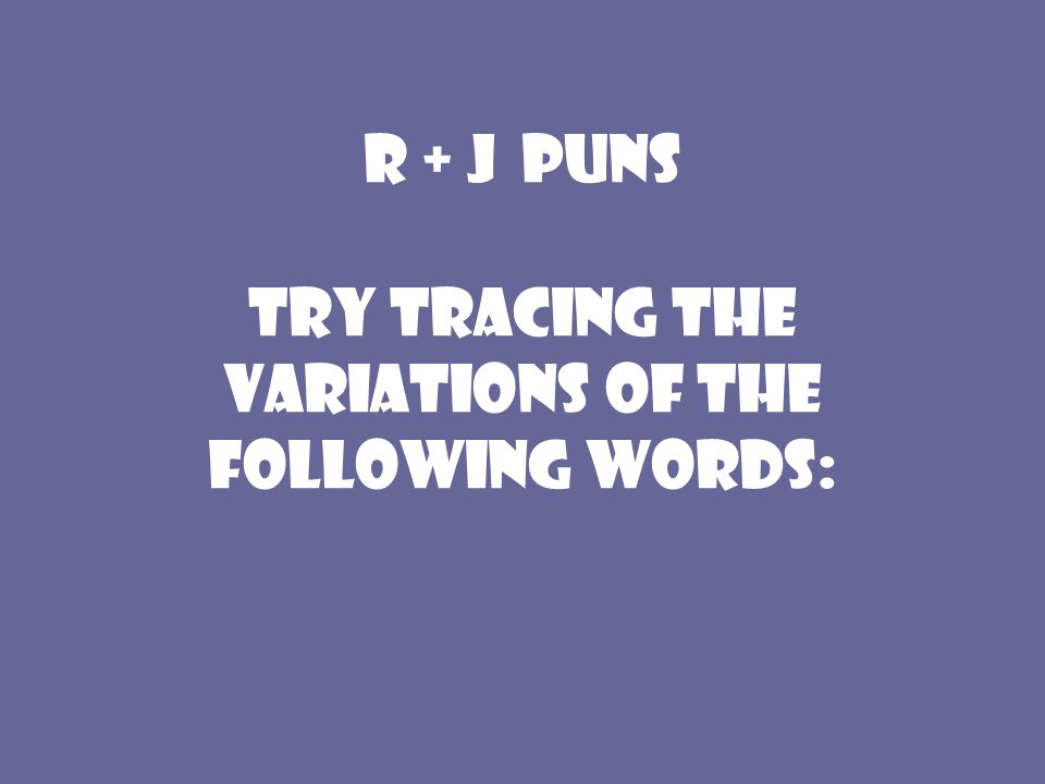 R + J Puns Try Tracing the variations of the following words: