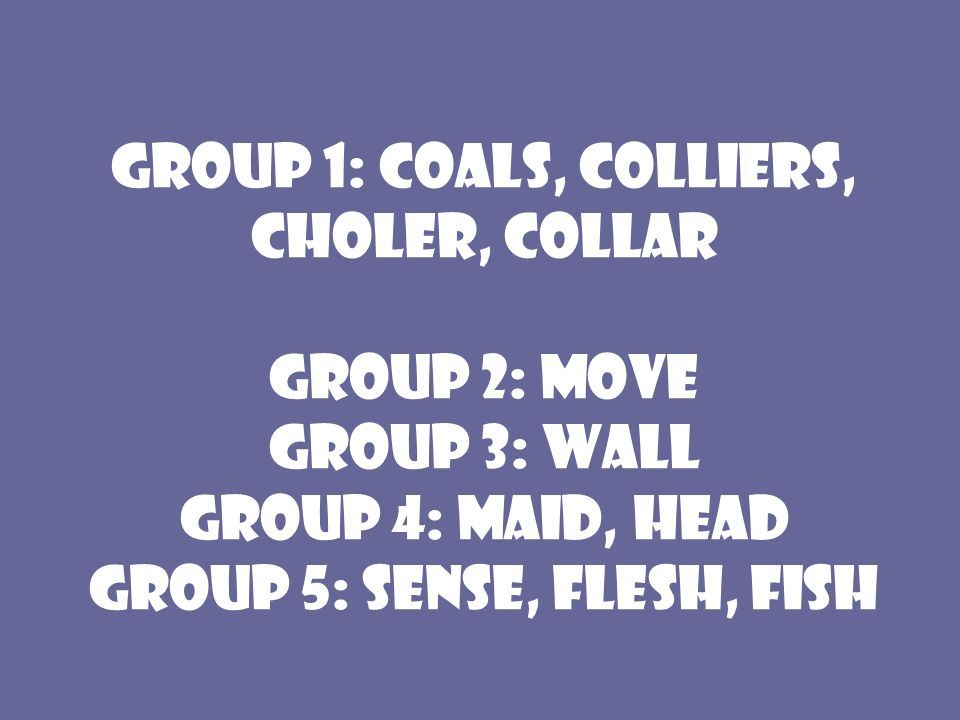 Group 1: coals, colliers, choler, collar Group 2: Move Group 3: Wall Group 4: Maid, Head Group 5: Sense, Flesh, Fish