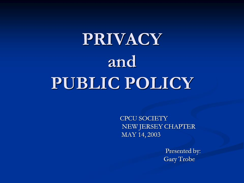 PRIVACY and PUBLIC POLICY CPCU SOCIETY CPCU SOCIETY NEW JERSEY CHAPTER NEW JERSEY CHAPTER MAY 14, 2003 MAY 14, 2003 Presented by: Presented by: Gary Trobe Gary Trobe