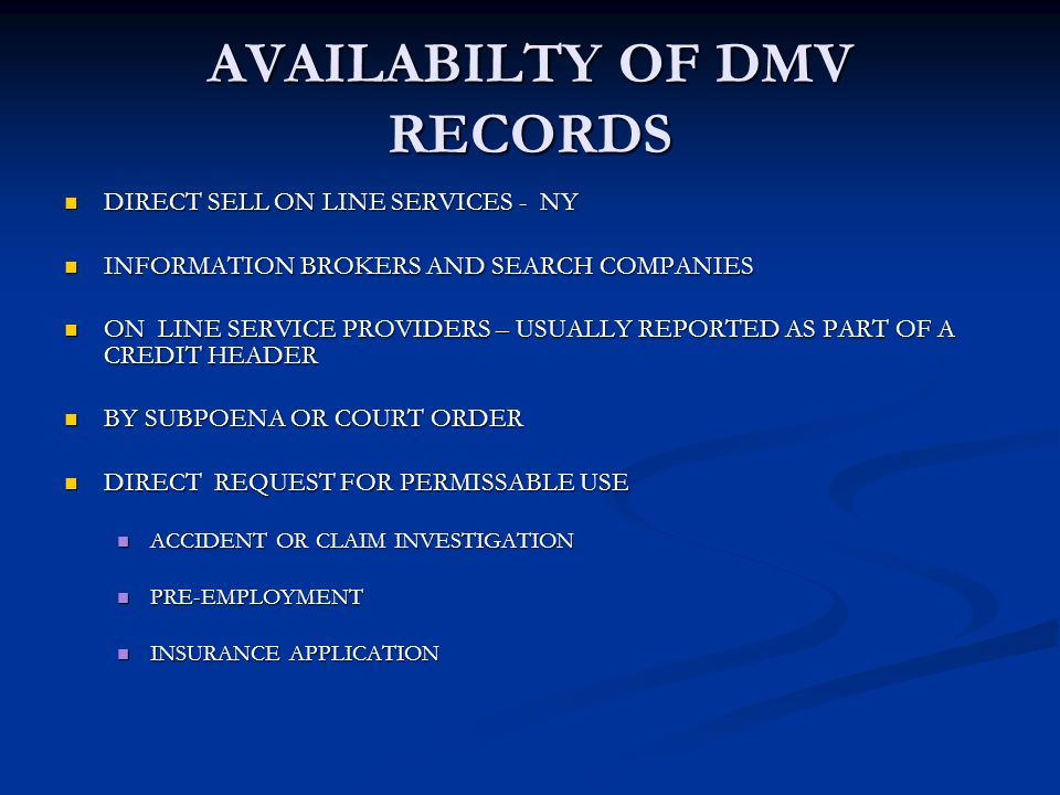 AVAILABILTY OF DMV RECORDS DIRECT SELL ON LINE SERVICES - NY DIRECT SELL ON LINE SERVICES - NY INFORMATION BROKERS AND SEARCH COMPANIES INFORMATION BROKERS AND SEARCH COMPANIES ON LINE SERVICE PROVIDERS – USUALLY REPORTED AS PART OF A CREDIT HEADER ON LINE SERVICE PROVIDERS – USUALLY REPORTED AS PART OF A CREDIT HEADER BY SUBPOENA OR COURT ORDER BY SUBPOENA OR COURT ORDER DIRECT REQUEST FOR PERMISSABLE USE DIRECT REQUEST FOR PERMISSABLE USE ACCIDENT OR CLAIM INVESTIGATION ACCIDENT OR CLAIM INVESTIGATION PRE-EMPLOYMENT PRE-EMPLOYMENT INSURANCE APPLICATION INSURANCE APPLICATION