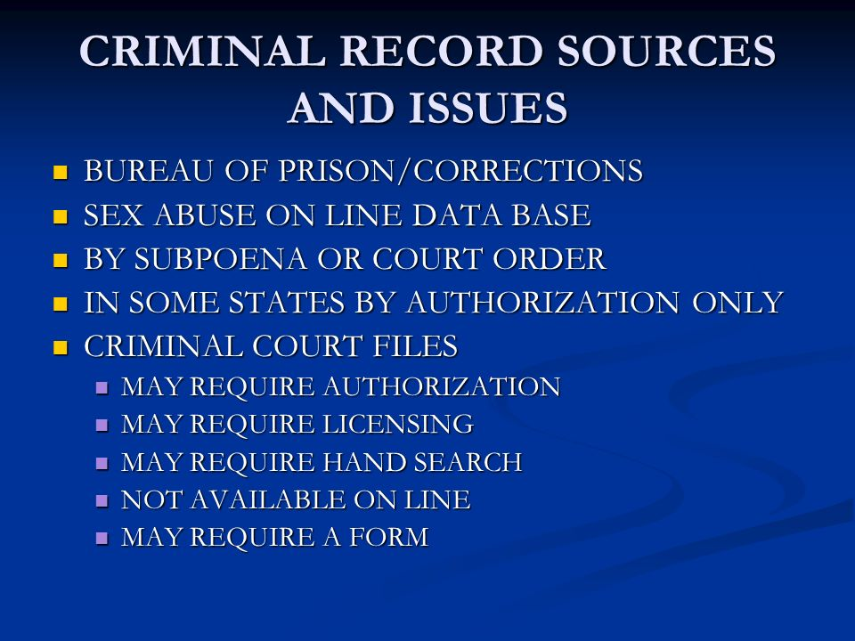 CRIMINAL RECORD SOURCES AND ISSUES BUREAU OF PRISON/CORRECTIONS BUREAU OF PRISON/CORRECTIONS SEX ABUSE ON LINE DATA BASE SEX ABUSE ON LINE DATA BASE BY SUBPOENA OR COURT ORDER BY SUBPOENA OR COURT ORDER IN SOME STATES BY AUTHORIZATION ONLY IN SOME STATES BY AUTHORIZATION ONLY CRIMINAL COURT FILES CRIMINAL COURT FILES MAY REQUIRE AUTHORIZATION MAY REQUIRE AUTHORIZATION MAY REQUIRE LICENSING MAY REQUIRE LICENSING MAY REQUIRE HAND SEARCH MAY REQUIRE HAND SEARCH NOT AVAILABLE ON LINE NOT AVAILABLE ON LINE MAY REQUIRE A FORM MAY REQUIRE A FORM