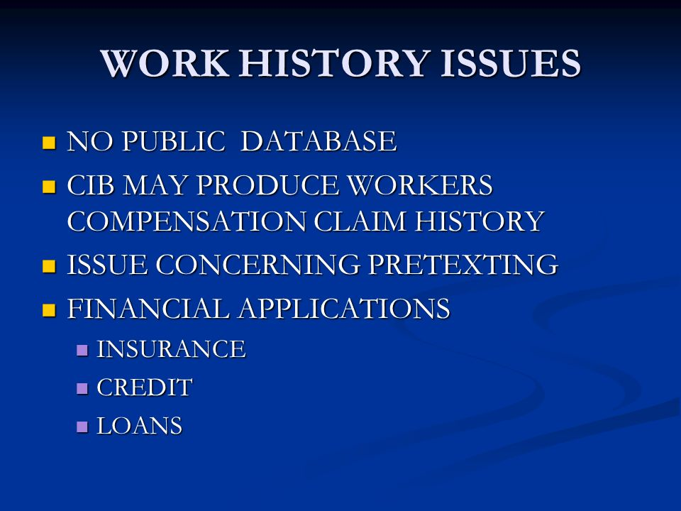 WORK HISTORY ISSUES NO PUBLIC DATABASE NO PUBLIC DATABASE CIB MAY PRODUCE WORKERS COMPENSATION CLAIM HISTORY CIB MAY PRODUCE WORKERS COMPENSATION CLAIM HISTORY ISSUE CONCERNING PRETEXTING ISSUE CONCERNING PRETEXTING FINANCIAL APPLICATIONS FINANCIAL APPLICATIONS INSURANCE INSURANCE CREDIT CREDIT LOANS LOANS