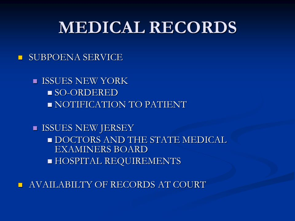 MEDICAL RECORDS SUBPOENA SERVICE SUBPOENA SERVICE ISSUES NEW YORK ISSUES NEW YORK SO-ORDERED SO-ORDERED NOTIFICATION TO PATIENT NOTIFICATION TO PATIENT ISSUES NEW JERSEY ISSUES NEW JERSEY DOCTORS AND THE STATE MEDICAL EXAMINERS BOARD DOCTORS AND THE STATE MEDICAL EXAMINERS BOARD HOSPITAL REQUIREMENTS HOSPITAL REQUIREMENTS AVAILABILTY OF RECORDS AT COURT AVAILABILTY OF RECORDS AT COURT