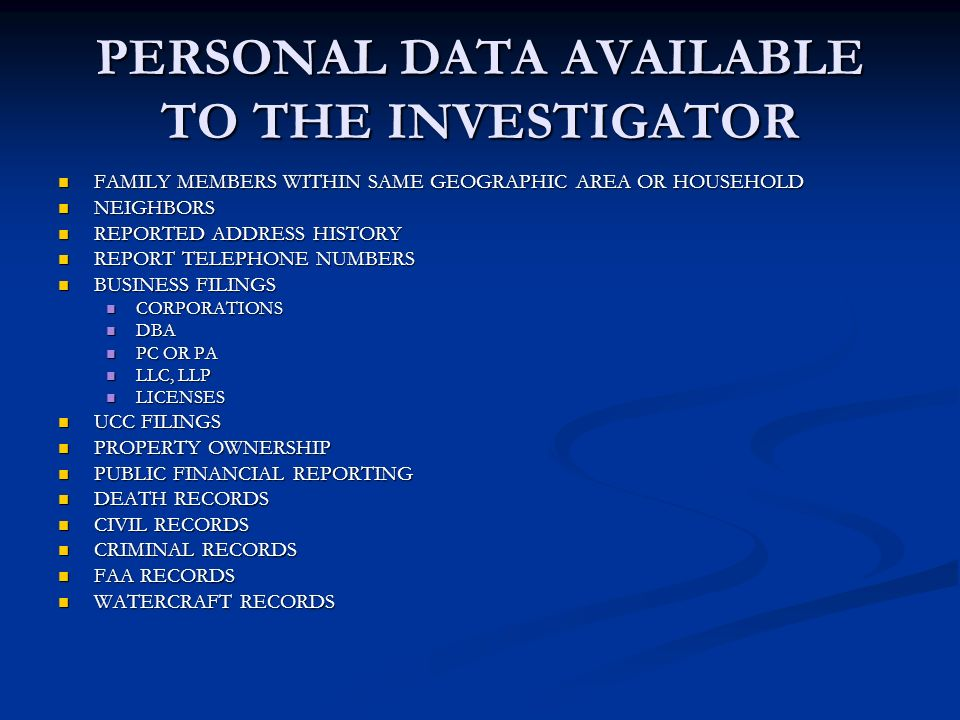 PERSONAL DATA AVAILABLE TO THE INVESTIGATOR FAMILY MEMBERS WITHIN SAME GEOGRAPHIC AREA OR HOUSEHOLD FAMILY MEMBERS WITHIN SAME GEOGRAPHIC AREA OR HOUSEHOLD NEIGHBORS NEIGHBORS REPORTED ADDRESS HISTORY REPORTED ADDRESS HISTORY REPORT TELEPHONE NUMBERS REPORT TELEPHONE NUMBERS BUSINESS FILINGS BUSINESS FILINGS CORPORATIONS CORPORATIONS DBA DBA PC OR PA PC OR PA LLC, LLP LLC, LLP LICENSES LICENSES UCC FILINGS UCC FILINGS PROPERTY OWNERSHIP PROPERTY OWNERSHIP PUBLIC FINANCIAL REPORTING PUBLIC FINANCIAL REPORTING DEATH RECORDS DEATH RECORDS CIVIL RECORDS CIVIL RECORDS CRIMINAL RECORDS CRIMINAL RECORDS FAA RECORDS FAA RECORDS WATERCRAFT RECORDS WATERCRAFT RECORDS