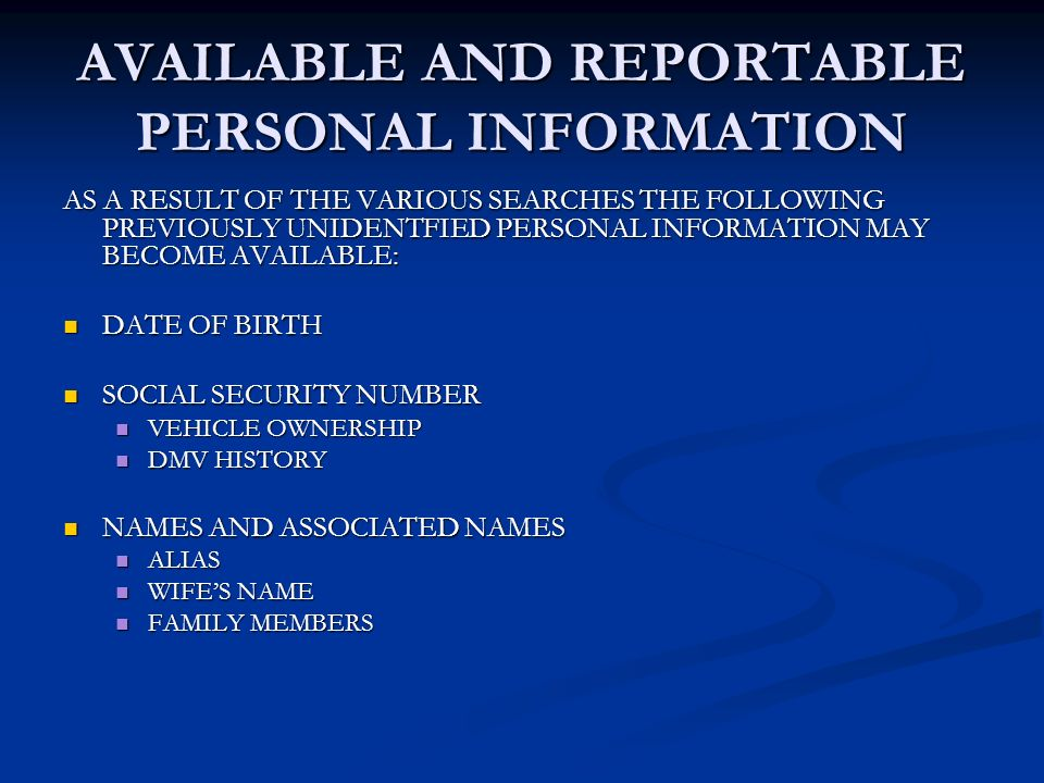 AVAILABLE AND REPORTABLE PERSONAL INFORMATION AS A RESULT OF THE VARIOUS SEARCHES THE FOLLOWING PREVIOUSLY UNIDENTFIED PERSONAL INFORMATION MAY BECOME AVAILABLE: DATE OF BIRTH DATE OF BIRTH SOCIAL SECURITY NUMBER SOCIAL SECURITY NUMBER VEHICLE OWNERSHIP VEHICLE OWNERSHIP DMV HISTORY DMV HISTORY NAMES AND ASSOCIATED NAMES NAMES AND ASSOCIATED NAMES ALIAS ALIAS WIFES NAME WIFES NAME FAMILY MEMBERS FAMILY MEMBERS