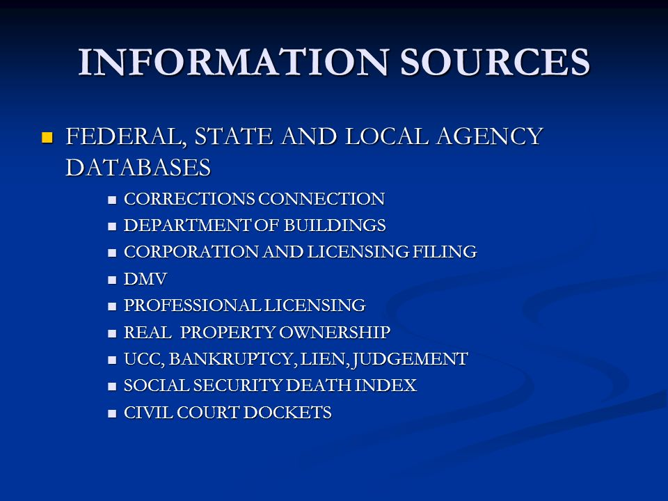INFORMATION SOURCES FEDERAL, STATE AND LOCAL AGENCY DATABASES FEDERAL, STATE AND LOCAL AGENCY DATABASES CORRECTIONS CONNECTION CORRECTIONS CONNECTION DEPARTMENT OF BUILDINGS DEPARTMENT OF BUILDINGS CORPORATION AND LICENSING FILING CORPORATION AND LICENSING FILING DMV DMV PROFESSIONAL LICENSING PROFESSIONAL LICENSING REAL PROPERTY OWNERSHIP REAL PROPERTY OWNERSHIP UCC, BANKRUPTCY, LIEN, JUDGEMENT UCC, BANKRUPTCY, LIEN, JUDGEMENT SOCIAL SECURITY DEATH INDEX SOCIAL SECURITY DEATH INDEX CIVIL COURT DOCKETS CIVIL COURT DOCKETS