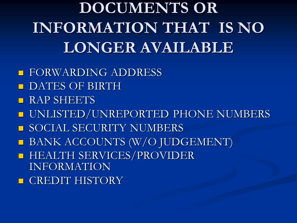 DOCUMENTS OR INFORMATION THAT IS NO LONGER AVAILABLE FORWARDING ADDRESS FORWARDING ADDRESS DATES OF BIRTH DATES OF BIRTH RAP SHEETS RAP SHEETS UNLISTED/UNREPORTED PHONE NUMBERS UNLISTED/UNREPORTED PHONE NUMBERS SOCIAL SECURITY NUMBERS SOCIAL SECURITY NUMBERS BANK ACCOUNTS (W/O JUDGEMENT) BANK ACCOUNTS (W/O JUDGEMENT) HEALTH SERVICES/PROVIDER INFORMATION HEALTH SERVICES/PROVIDER INFORMATION CREDIT HISTORY CREDIT HISTORY