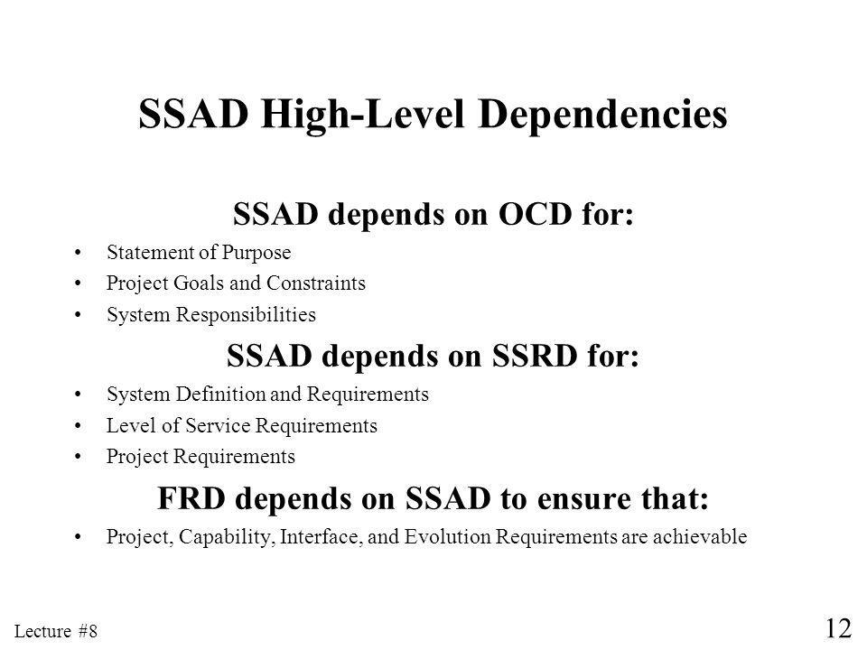 12 Lecture #8 SSAD High-Level Dependencies SSAD depends on OCD for: Statement of Purpose Project Goals and Constraints System Responsibilities SSAD depends on SSRD for: System Definition and Requirements Level of Service Requirements Project Requirements FRD depends on SSAD to ensure that: Project, Capability, Interface, and Evolution Requirements are achievable