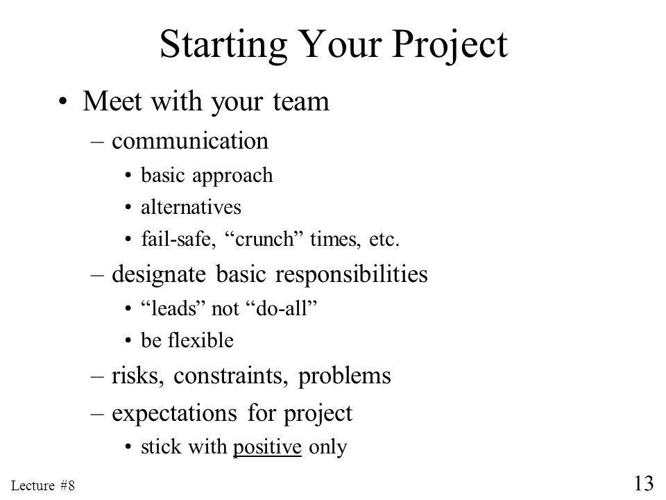 13 Lecture #8 Starting Your Project Meet with your team –communication basic approach alternatives fail-safe, crunch times, etc.