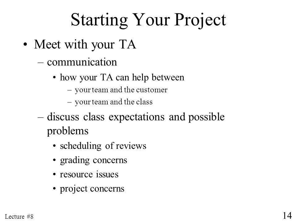 14 Lecture #8 Starting Your Project Meet with your TA –communication how your TA can help between –your team and the customer –your team and the class –discuss class expectations and possible problems scheduling of reviews grading concerns resource issues project concerns