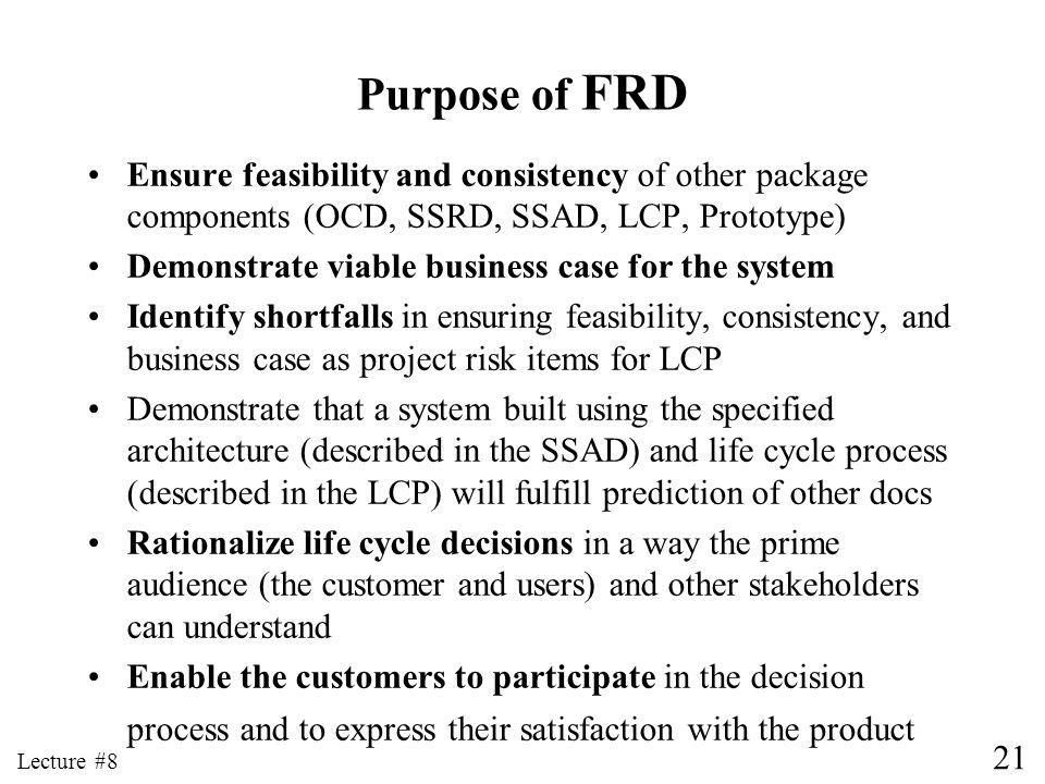 21 Lecture #8 Purpose of FRD Ensure feasibility and consistency of other package components (OCD, SSRD, SSAD, LCP, Prototype) Demonstrate viable business case for the system Identify shortfalls in ensuring feasibility, consistency, and business case as project risk items for LCP Demonstrate that a system built using the specified architecture (described in the SSAD) and life cycle process (described in the LCP) will fulfill prediction of other docs Rationalize life cycle decisions in a way the prime audience (the customer and users) and other stakeholders can understand Enable the customers to participate in the decision process and to express their satisfaction with the product