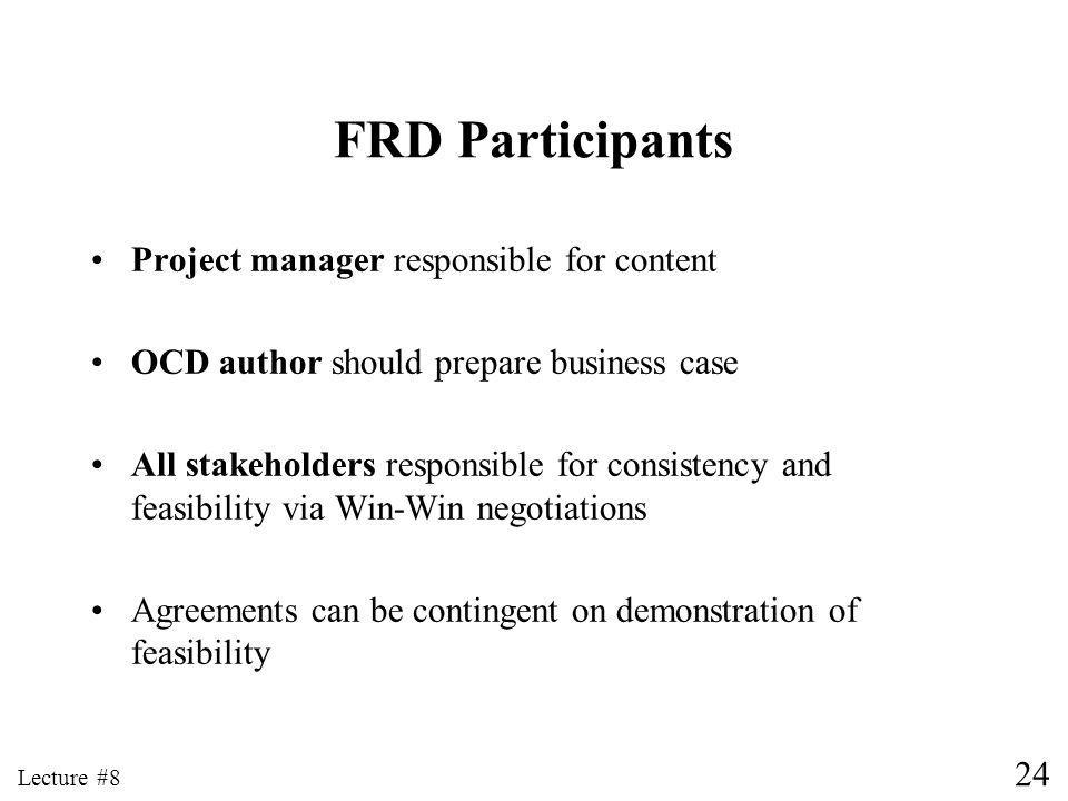 24 Lecture #8 FRD Participants Project manager responsible for content OCD author should prepare business case All stakeholders responsible for consistency and feasibility via Win-Win negotiations Agreements can be contingent on demonstration of feasibility