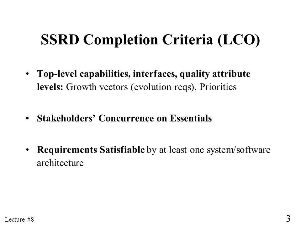 3 Lecture #8 SSRD Completion Criteria (LCO) Top-level capabilities, interfaces, quality attribute levels: Growth vectors (evolution reqs), Priorities Stakeholders Concurrence on Essentials Requirements Satisfiable by at least one system/software architecture