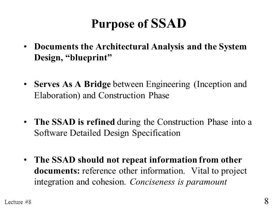 8 Lecture #8 Purpose of SSAD Documents the Architectural Analysis and the System Design, blueprint Serves As A Bridge between Engineering (Inception and Elaboration) and Construction Phase The SSAD is refined during the Construction Phase into a Software Detailed Design Specification The SSAD should not repeat information from other documents: reference other information.