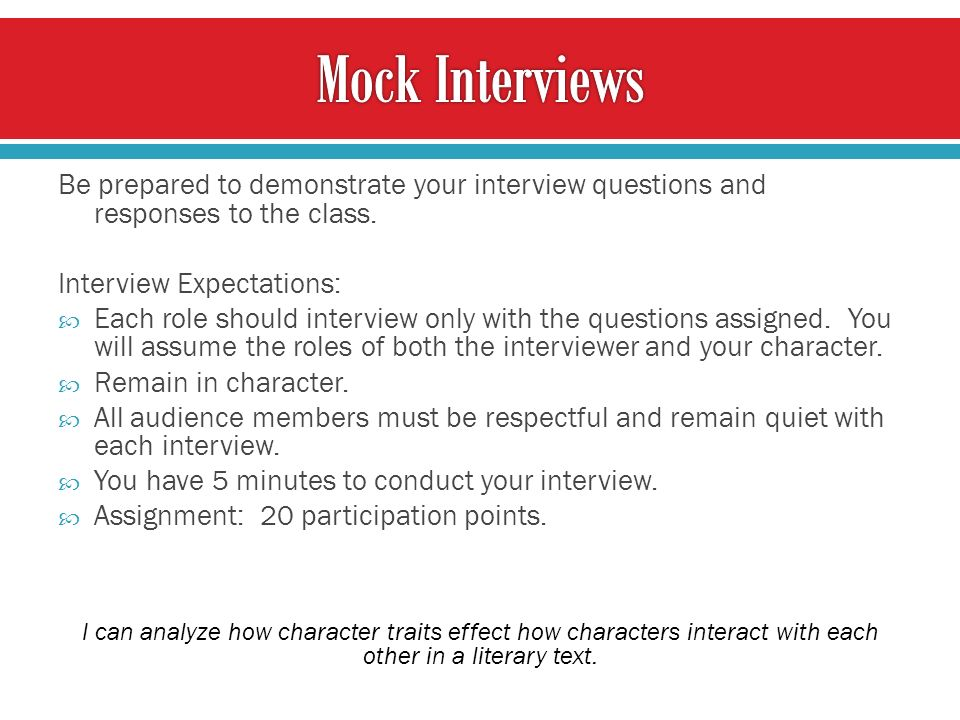 Be prepared to demonstrate your interview questions and responses to the class.