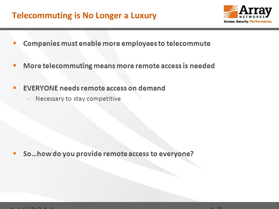 Telecommuting is No Longer a Luxury Companies must enable more employees to telecommute More telecommuting means more remote access is needed EVERYONE needs remote access on demand Necessary to stay competitive So…how do you provide remote access to everyone.