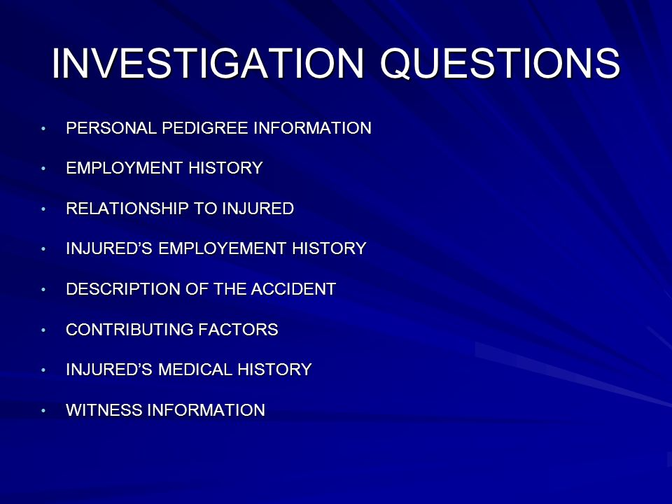INVESTIGATION QUESTIONS PERSONAL PEDIGREE INFORMATION PERSONAL PEDIGREE INFORMATION EMPLOYMENT HISTORY EMPLOYMENT HISTORY RELATIONSHIP TO INJURED RELATIONSHIP TO INJURED INJUREDS EMPLOYEMENT HISTORY INJUREDS EMPLOYEMENT HISTORY DESCRIPTION OF THE ACCIDENT DESCRIPTION OF THE ACCIDENT CONTRIBUTING FACTORS CONTRIBUTING FACTORS INJUREDS MEDICAL HISTORY INJUREDS MEDICAL HISTORY WITNESS INFORMATION WITNESS INFORMATION