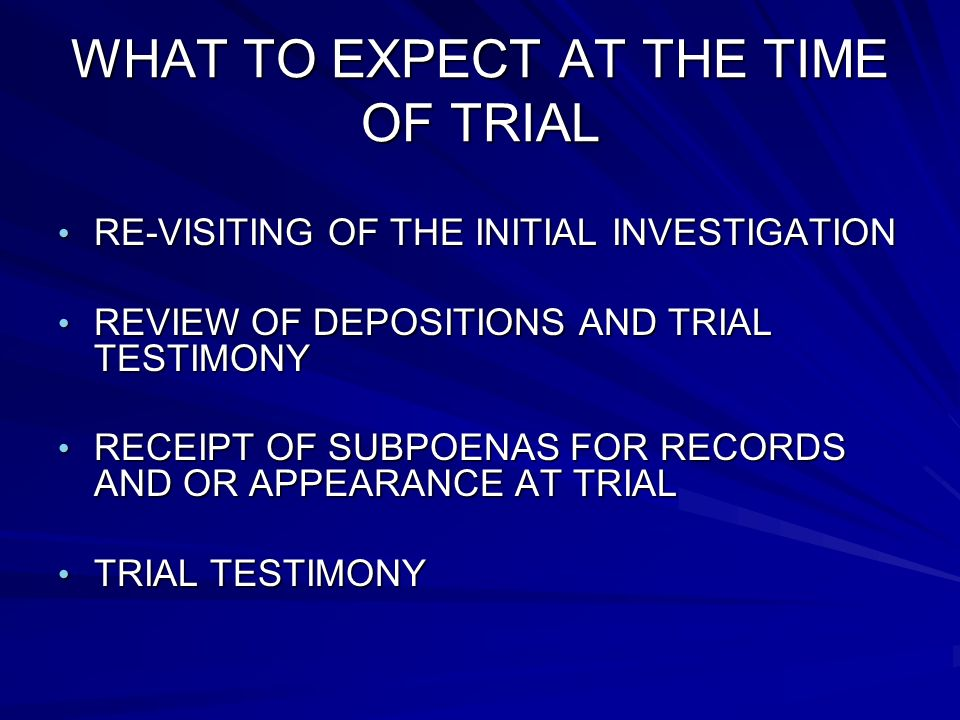 WHAT TO EXPECT AT THE TIME OF TRIAL RE-VISITING OF THE INITIAL INVESTIGATION RE-VISITING OF THE INITIAL INVESTIGATION REVIEW OF DEPOSITIONS AND TRIAL TESTIMONY REVIEW OF DEPOSITIONS AND TRIAL TESTIMONY RECEIPT OF SUBPOENAS FOR RECORDS AND OR APPEARANCE AT TRIAL RECEIPT OF SUBPOENAS FOR RECORDS AND OR APPEARANCE AT TRIAL TRIAL TESTIMONY TRIAL TESTIMONY