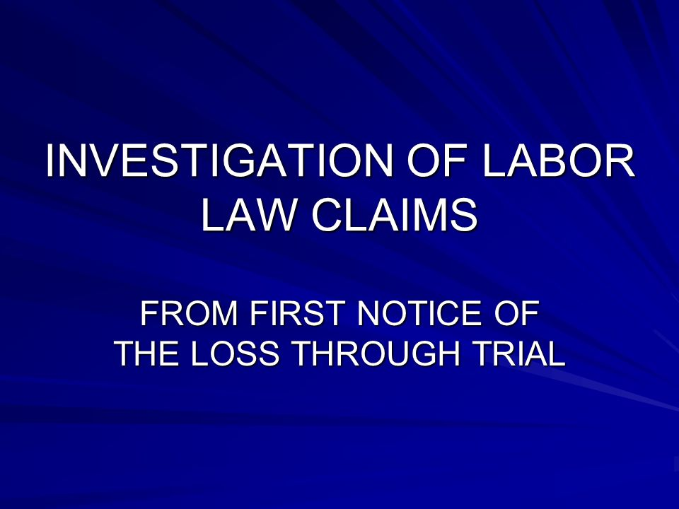 INVESTIGATION OF LABOR LAW CLAIMS FROM FIRST NOTICE OF THE LOSS THROUGH TRIAL