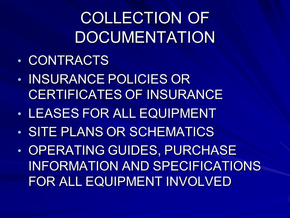 COLLECTION OF DOCUMENTATION CONTRACTS CONTRACTS INSURANCE POLICIES OR CERTIFICATES OF INSURANCE INSURANCE POLICIES OR CERTIFICATES OF INSURANCE LEASES FOR ALL EQUIPMENT LEASES FOR ALL EQUIPMENT SITE PLANS OR SCHEMATICS SITE PLANS OR SCHEMATICS OPERATING GUIDES, PURCHASE INFORMATION AND SPECIFICATIONS FOR ALL EQUIPMENT INVOLVED OPERATING GUIDES, PURCHASE INFORMATION AND SPECIFICATIONS FOR ALL EQUIPMENT INVOLVED