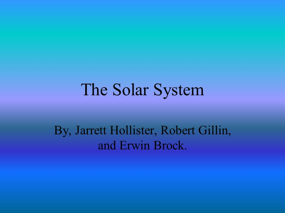 The Solar System By, Jarrett Hollister, Robert Gillin, and Erwin Brock.