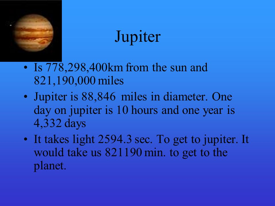 Jupiter Is 778,298,400km from the sun and 821,190,000 miles Jupiter is 88,846 miles in diameter.