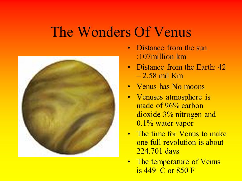 The Wonders Of Venus Distance from the sun :107million km Distance from the Earth: 42 – 2.58 mil Km Venus has No moons Venuses atmosphere is made of 96% carbon dioxide 3% nitrogen and 0.1% water vapor The time for Venus to make one full revolution is about days The temperature of Venus is 449 C or 850 F