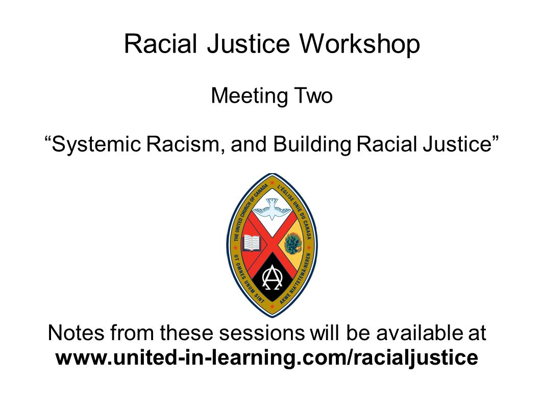 Racial Justice Workshop Meeting Two Systemic Racism, and Building Racial Justice Notes from these sessions will be available at www.united-in-learning.com/racialjustice