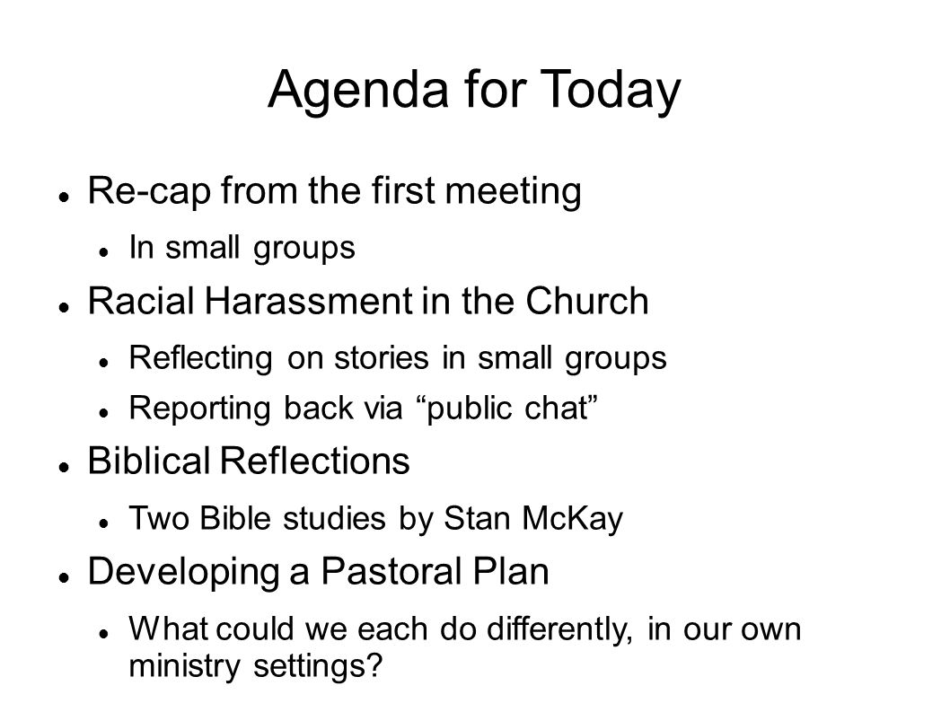Agenda for Today Re-cap from the first meeting In small groups Racial Harassment in the Church Reflecting on stories in small groups Reporting back via public chat Biblical Reflections Two Bible studies by Stan McKay Developing a Pastoral Plan What could we each do differently, in our own ministry settings