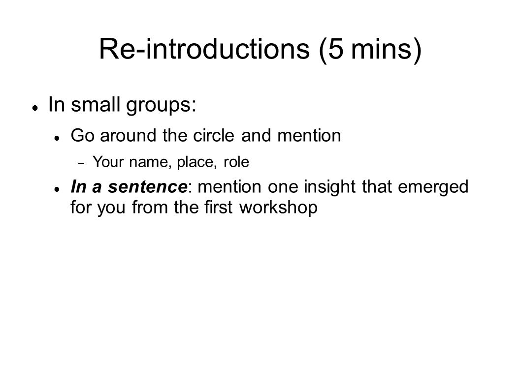 Re-introductions (5 mins) In small groups: Go around the circle and mention Your name, place, role In a sentence: mention one insight that emerged for you from the first workshop