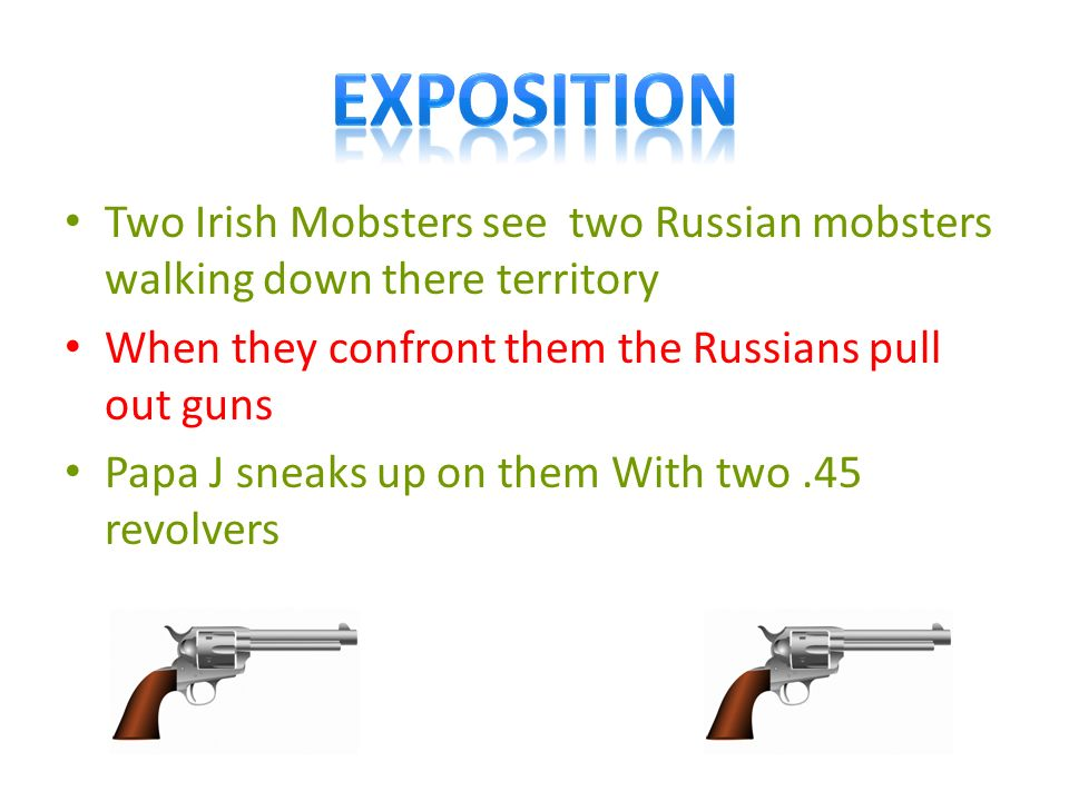 Two Irish Mobsters see two Russian mobsters walking down there territory When they confront them the Russians pull out guns Papa J sneaks up on them With two.45 revolvers