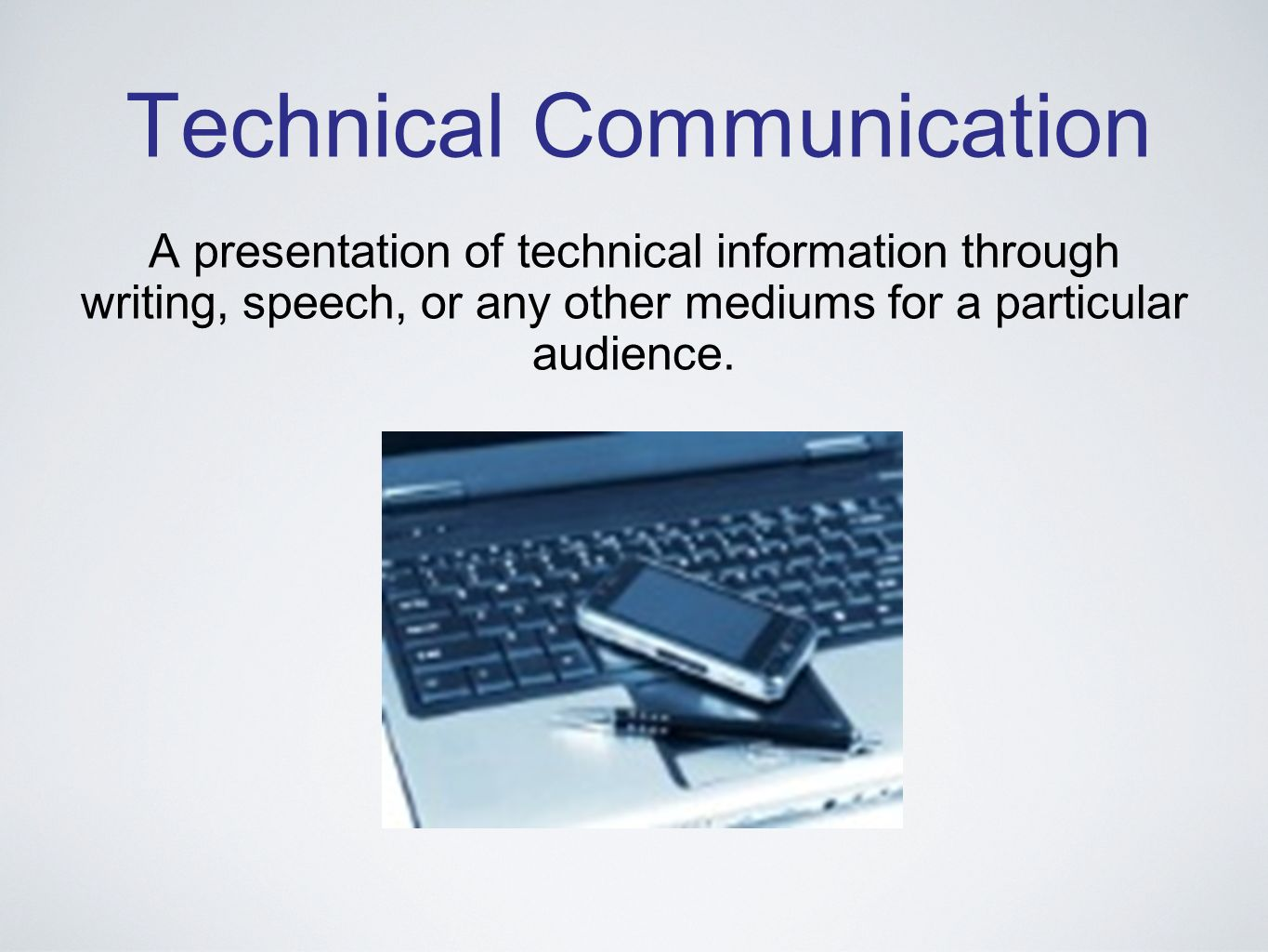 Technical Communication A presentation of technical information through writing, speech, or any other mediums for a particular audience.