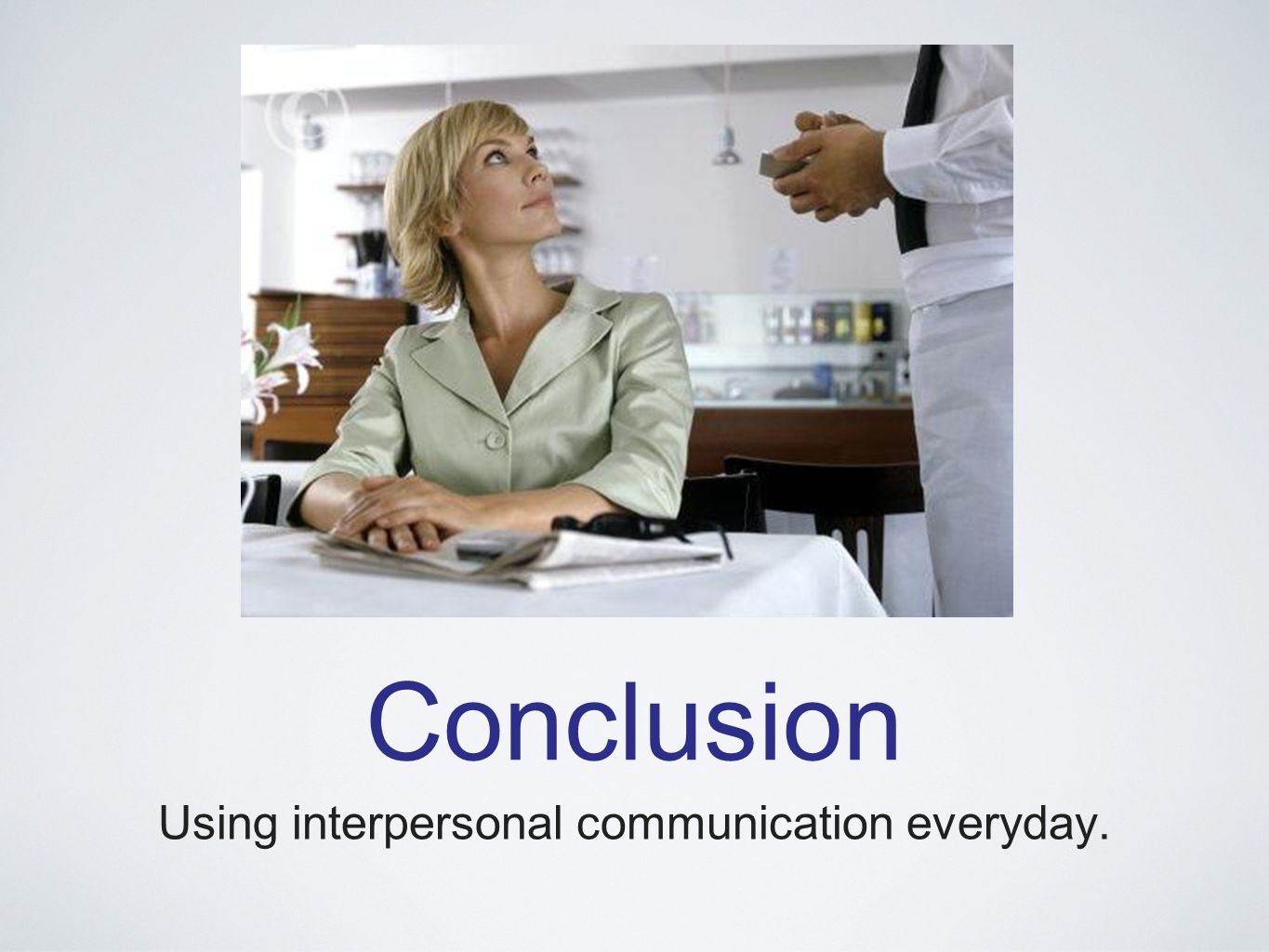 Conclusion Using interpersonal communication everyday.