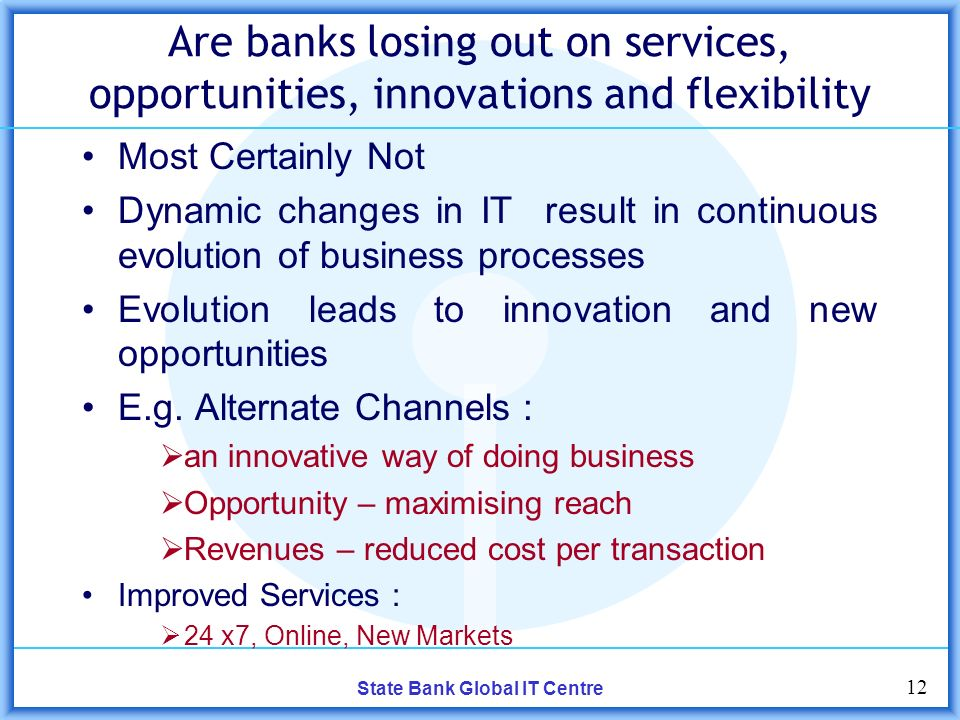 12 State Bank Global IT Centre Are banks losing out on services, opportunities, innovations and flexibility Most Certainly Not Dynamic changes in IT result in continuous evolution of business processes Evolution leads to innovation and new opportunities E.g.