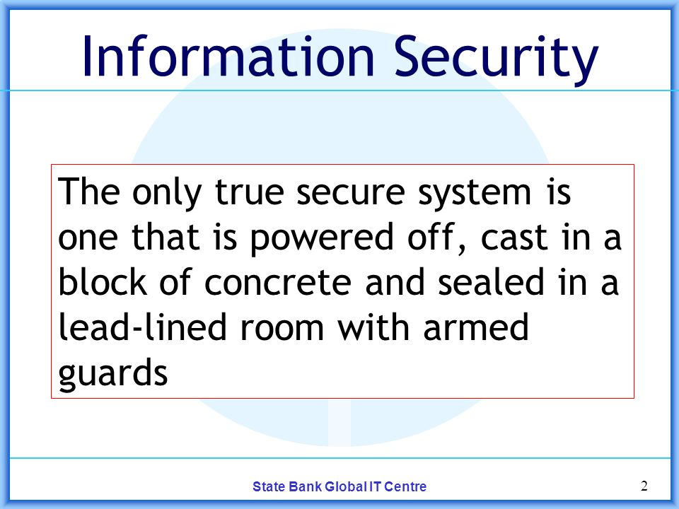 2 State Bank Global IT Centre Information Security The only true secure system is one that is powered off, cast in a block of concrete and sealed in a lead-lined room with armed guards