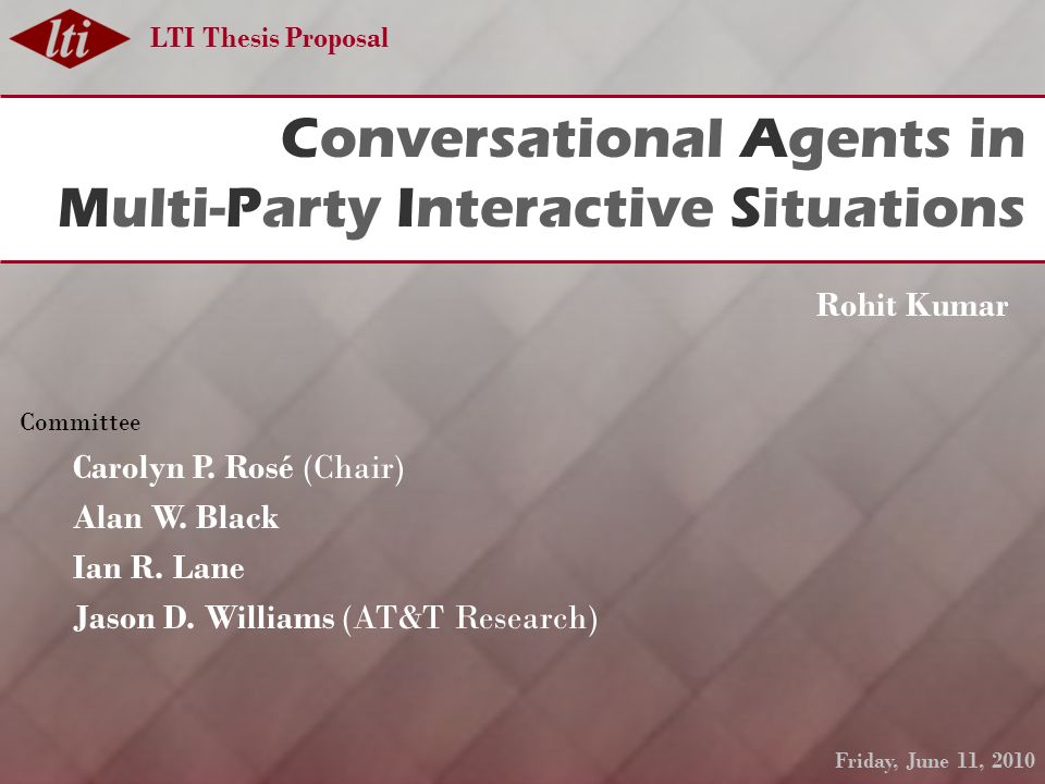 LTI Thesis Proposal Conversational Agents in Multi-Party Interactive Situations Rohit Kumar Committee Carolyn P.