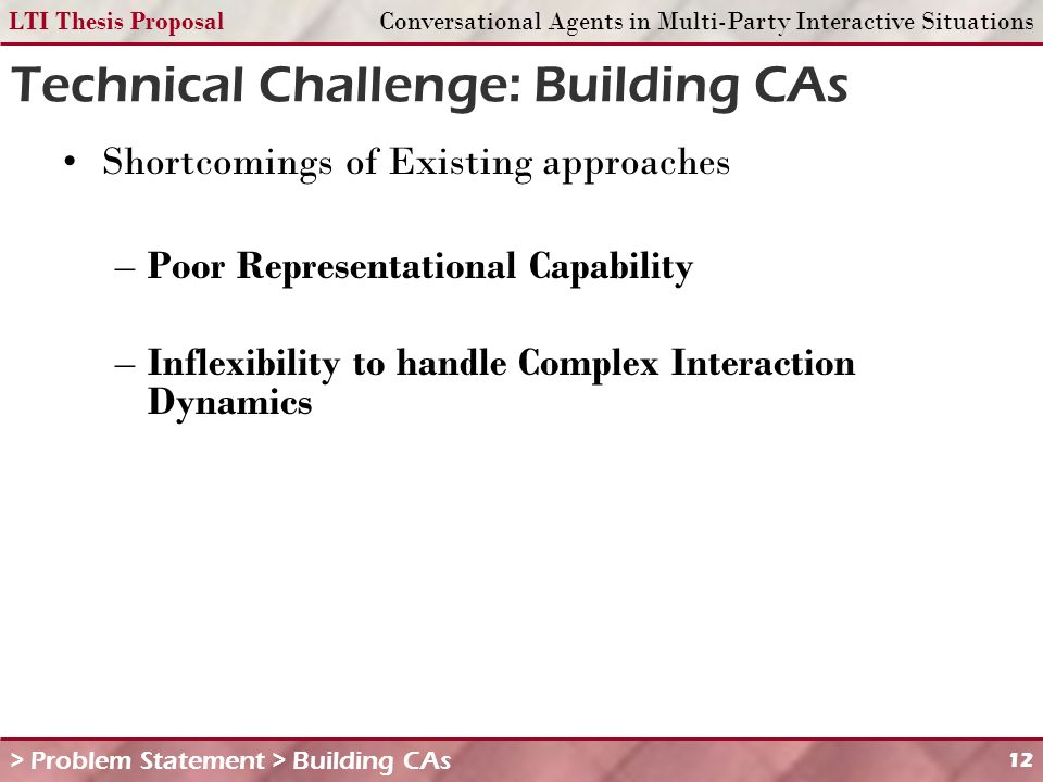 LTI Thesis ProposalConversational Agents in Multi-Party Interactive Situations 12 Technical Challenge: Building CAs Shortcomings of Existing approaches –Poor Representational Capability –Inflexibility to handle Complex Interaction Dynamics > Problem Statement > Building CAs