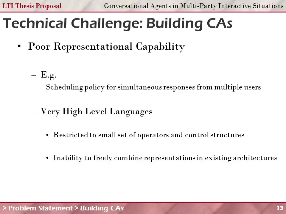 LTI Thesis ProposalConversational Agents in Multi-Party Interactive Situations 13 Technical Challenge: Building CAs > Problem Statement > Building CAs Poor Representational Capability –E.g.