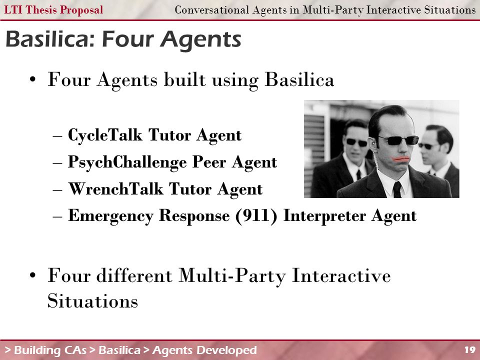 LTI Thesis ProposalConversational Agents in Multi-Party Interactive Situations 19 Basilica: Four Agents Four Agents built using Basilica –CycleTalk Tutor Agent –PsychChallenge Peer Agent –WrenchTalk Tutor Agent –Emergency Response (911) Interpreter Agent Four different Multi-Party Interactive Situations > Building CAs > Basilica > Agents Developed