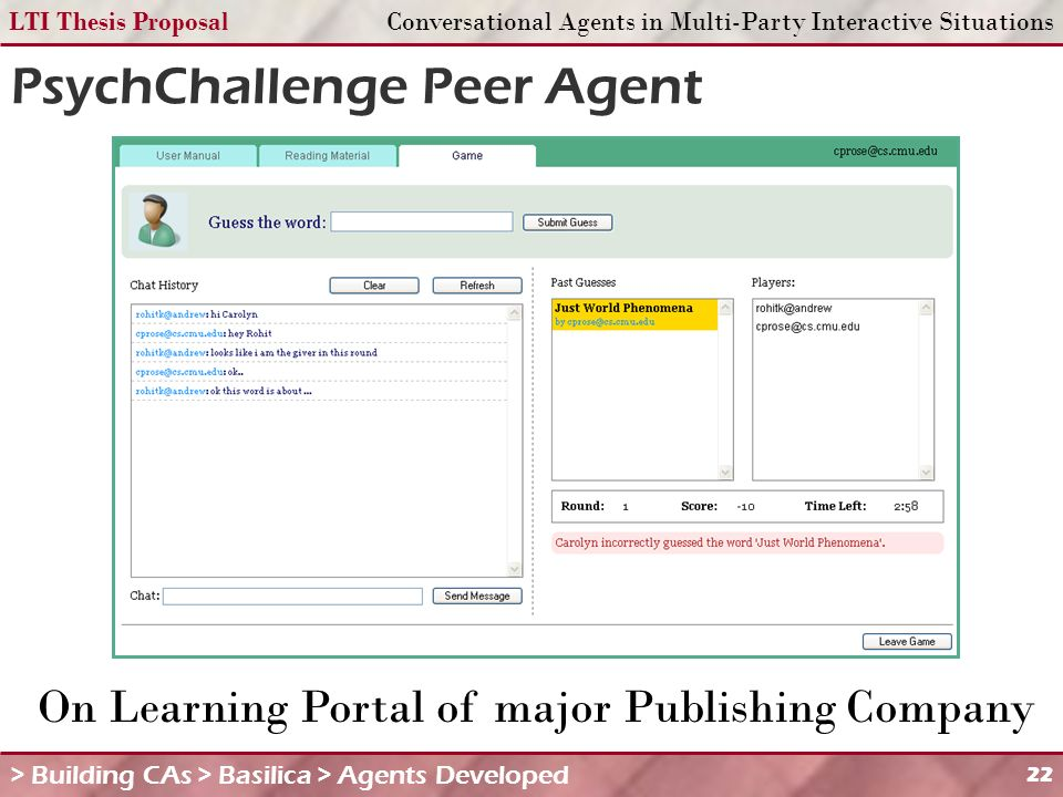 LTI Thesis ProposalConversational Agents in Multi-Party Interactive Situations 22 On Learning Portal of major Publishing Company PsychChallenge Peer Agent > Building CAs > Basilica > Agents Developed