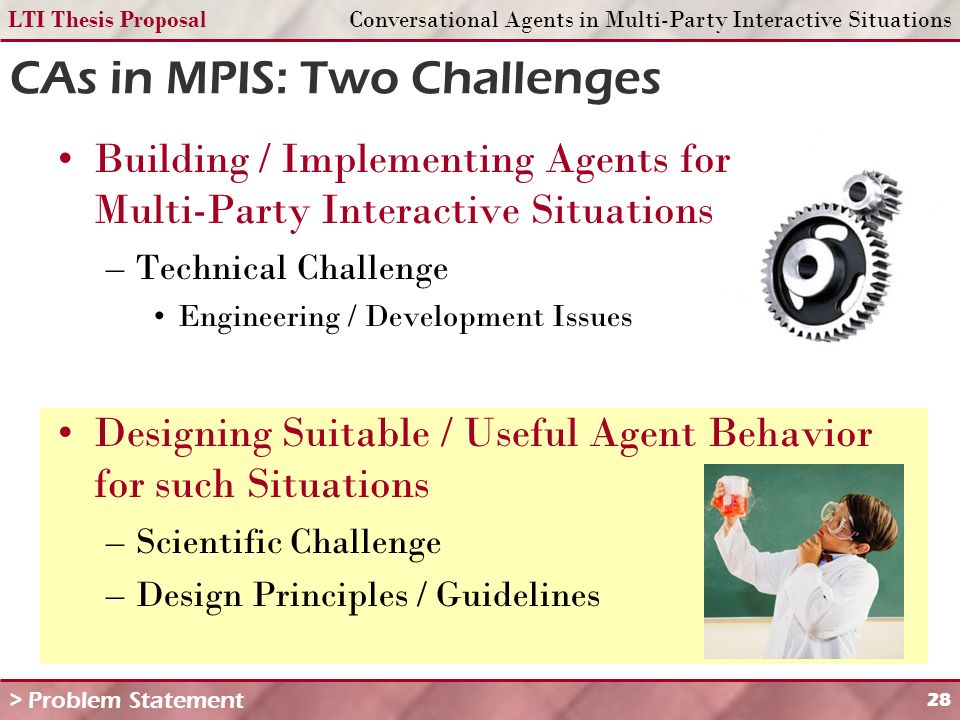 LTI Thesis ProposalConversational Agents in Multi-Party Interactive Situations 28 CAs in MPIS: Two Challenges Building / Implementing Agents for Multi-Party Interactive Situations –Technical Challenge Engineering / Development Issues Designing Suitable / Useful Agent Behavior for such Situations –Scientific Challenge –Design Principles / Guidelines > Problem Statement