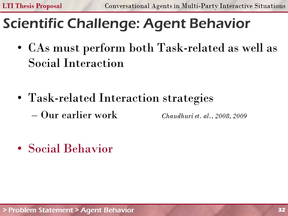 LTI Thesis ProposalConversational Agents in Multi-Party Interactive Situations 32 Scientific Challenge: Agent Behavior CAs must perform both Task-related as well as Social Interaction Task-related Interaction strategies –Our earlier work Chaudhuri et.